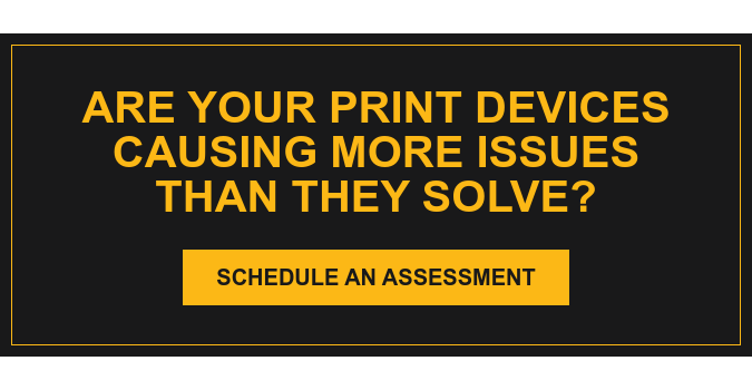 Are your print devices causing more issues than they solve? Schedule an Assessment