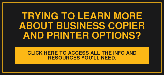 Trying to learn more about business copier and printer options? Click here to access all the info and resources you'll need.