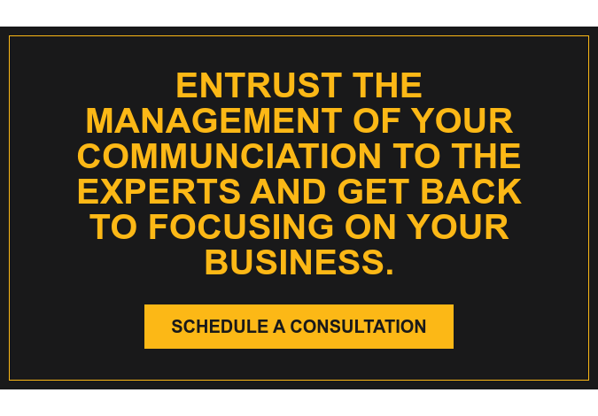 Entrust the management of your communciation to the experts and get back to  focusing on your business. Schedule a Consultation