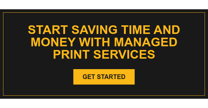 Start Saving Time and Money with Managed Print Services Get Started